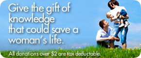 Give the gift of knowledge that could save a woman's life!
